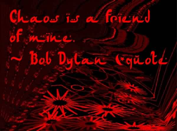 Nice Chaos Quote by Bob Dylan ~Chaos Is A Friend Of Mine.