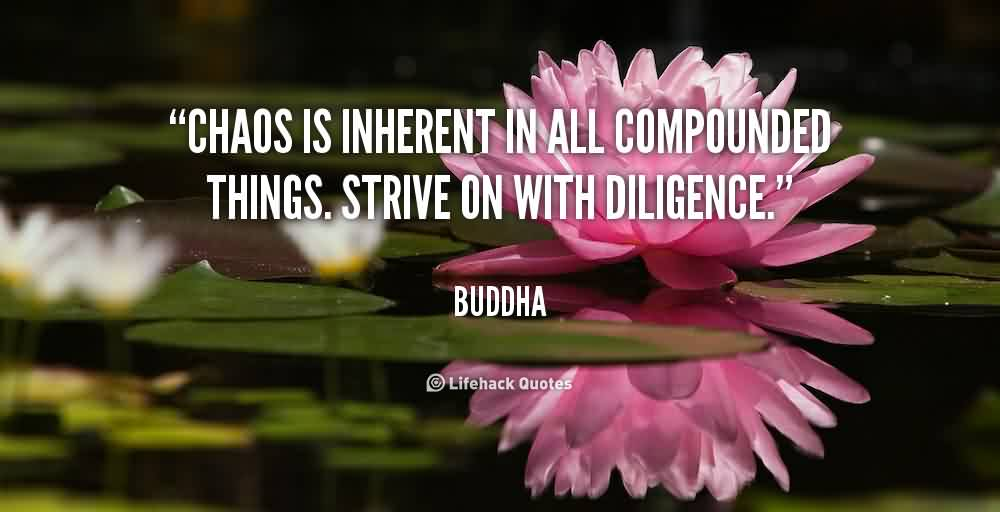 Nice  Chaos Quote by Buddha~Chaos Is Inherent All Compounded Things. Strive On With Diligence.