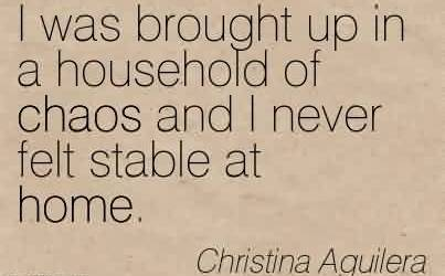 Nice Chaos Quote  by Christina Aguilera~I was brought up in a household of chaos and I never felt stable at home.