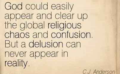 Nice Chaos Quote by C.J. Anderson~God could easily appear and clear up the global religious chaos and confusion. But a delusion can never appear in reality.