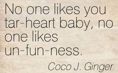 Nice Chaos Quote by Coco J. Ginger ~No One Likes You Tar-Heart Baby, No One Likes Un-Fun-Ness.