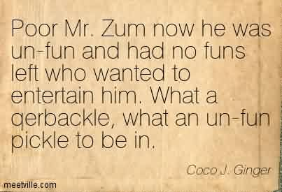 Nice Chaos Quote By Coco J. Ginger~Poor Mr. Zum Now He Was Un-Fun And Had No Funs Left Who Wanted To Entertain Him. What a Qerbackle, What An Un-Fun Pickle To Be In.