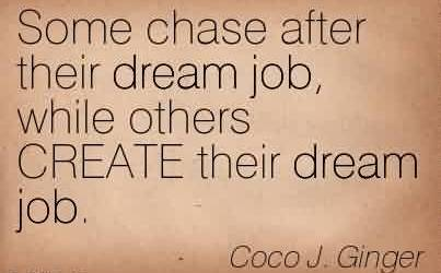 Nice Chaos Quote By Coco j. Ginger~Some Chase After Their Dream Job, While Others CREATE Their Dream Job.