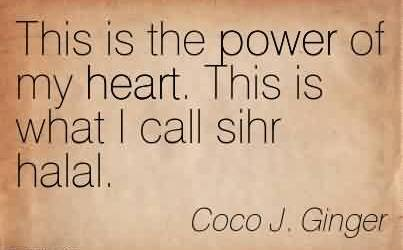 Nice Chaos Quote  by Coco j. Ginger~This is the power of my heart. This is what I call sihr halal.