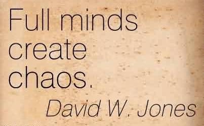 Nice Chaos Quote  by David W. Jones ~ Full Minds Create Chaos.