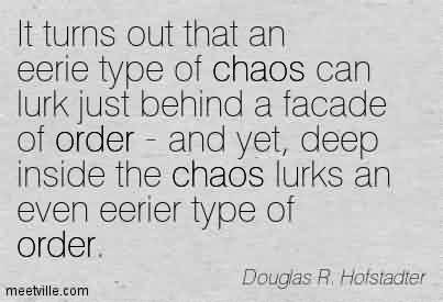 Nice Chaos Quote By Douglas r. Hofstadter ~ It turns out that an eerie type of chaos can lurk just behind a facade of order - and yet, deep inside the chaos lurks an even eerier type of order.