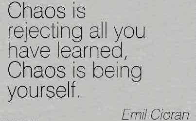 Nice Chaos Quote by Emil Cioran ~Chaos Is Rejecting All You Have Learned, Chaos Is Being Yourself.
