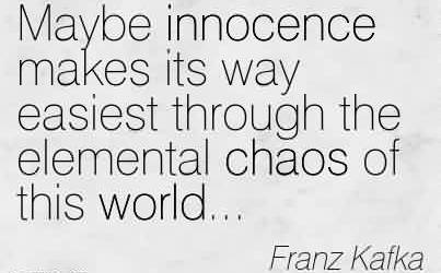 Nice Chaos Quote By Franz Kafka~Maybe Innocence Makes Its Way Easiest Through The Elemental Chaos Of This World.