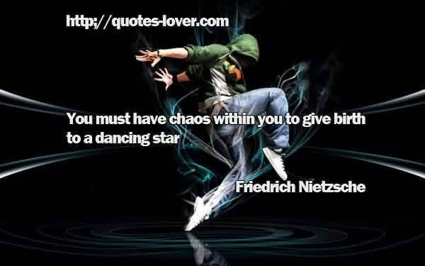 Nice Chaos Quote  by Friedrich Nietzsche ~You must have chaos within you to give birth to a dancing star.