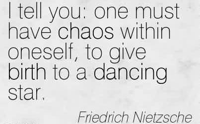 Nice Chaos Quote By Friedrich Nietzsche~I Tell You One Must Have Chaos Within Oneself, To Give Birth To A Dancing Star.