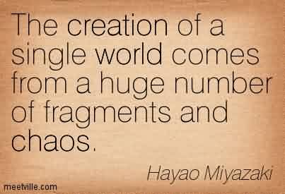 Nice Chaos Quote By Hayao Miyazaki~The Creation Of A Single World Comes From A Huge Number Of Fragments And Chaos.