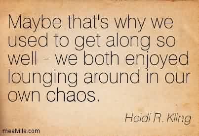 Nice Chaos Quote By Heidi R. Kling ~Maybe That's Why We Used To Get Along So Well - We Both Enjoyed Lounging Around In Our Own Chaos.