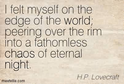 Nice Chaos Quote By H.P. Lovecraft~I Felt Myself On The Edge Of the World Peering over the Rim Into a fathomless Chaos of Eternal Night.