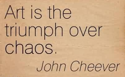 Nice Chaos Quote by John Cheever~ Art is the triumph over chaos.