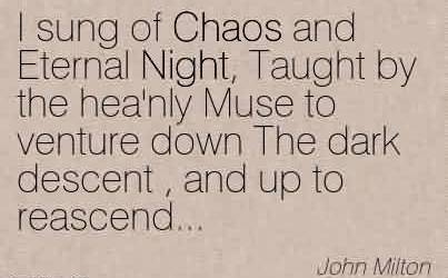 Nice Chaos Quote By John Milton ~I sung of Chaos and Eternal Night, Taught by the hea'nly Muse to venture down The dark descent , and up to reascend…