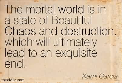 Nice Chaos Quote By Kami Garcia~The Mortal World Is In A State Of Beautiful Chaos and Destruction, Which Will Ultimately Lead to An Exquisite End.