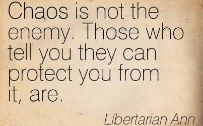 Nice Chaos Quote by Libertarian Ann~Chaos is not the enemy. Those who tell you they can protect you from it, are.