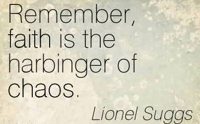 Nice Chaos Quote by Lionel Suggs ~ Remember, Faith Is The Harbinger Of Chaos.