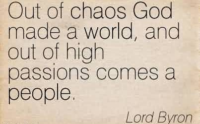 Nice Chaos Quote By Lord Byron~Out Of Chaos God Made A World, And Out Of High Passions Comes A People.