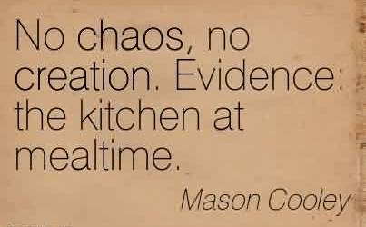 Nice Chaos Quote  by Mason Cooley~No chaos, no creation. Evidence  the kitchen at mealtime.