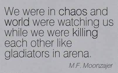 Nice Chaos Quote By M.F. Moonzajer~ We were in chaos and world were watching us while we were killing each other like gladiators in arena.Nice Chaos Quote By M.F. Moonzajer~ We were in chaos and world were watching us while we were killing each other like gladiators in arena.