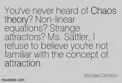 Nice Chaos Quote By Michael Crichton~You've never heard of Chaos theory! Non-linear equations! Strange attractors! Ms. Sattler, I refuse to believe you're not familiar with the concept of attraction.