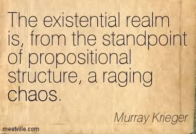 Nice Chaos Quote By Murray Krieger~The Existential Realm Is, From The Standpoint Of Propositional Structure, A Raging Chaos.