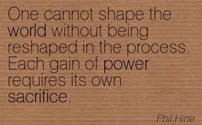 Nice Chaos Quote By Phil Hine ~One Cannot Shape The World Without Being Reshaped In The Process. Each Gain of Power Requires its own Sacrifice.
