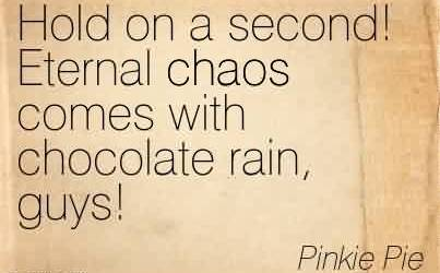 Nice  Chaos Quote by Pinkie Pie~Hold On A Second! Eternal Chaos Comes With Chocolate Rain, Guys!