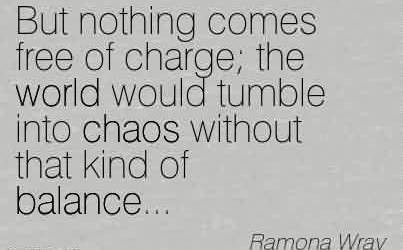 Nice Chaos Quote by Ramona wray~But nothing comes free of charge the world would tumble into chaos without that kind of balance…