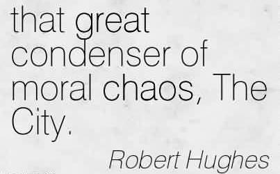 Nice Chaos Quote By Robert hughes ~ That Great Condenser Of Moral Chaos, The City.