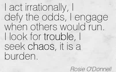 Nice Chaos Quote By Rosie O'Donnell~I Act Irrationally, I Defy The Odds, I Engage When Others Would Run. I Look For Trouble, I Seek Chaos, it is a Burden.