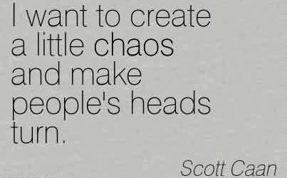 Nice Chaos Quote by Scott Caan~I Want To Create A Little Chaos And Make People's Heads Turn.