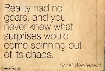 Nice Chaos Quote By Scott westerfeld~Reality Had No Gears, And You Never Knew What Surprises Would Come Spinning Out Of Its Chaos.
