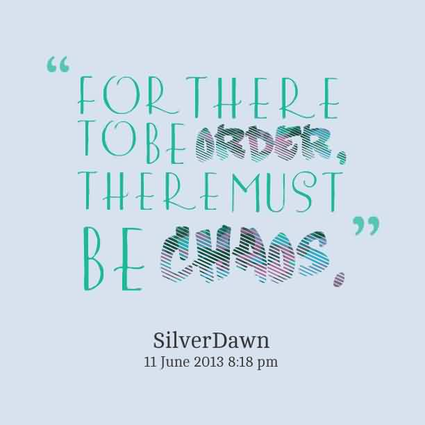 Nice Chaos Quote  by Silver Dawn~For There To Be Order There Must Be Chaos.