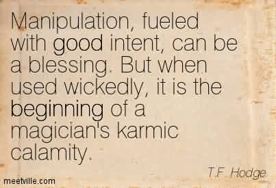Nice Chaos Quote By T.F. Hodge ~ Manipulation, Fueled With Good Intent, Can be a Blessing. But When Used Wickedly, It Is The Beginning Of a magician's Karmic Calamity.