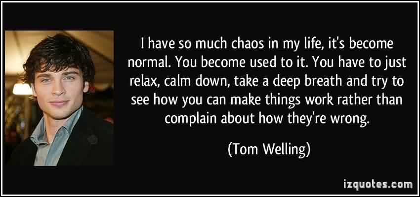 Nice  Chaos Quote by Tom Welling~I Have So Much Chaos In My Life It's Become Normal You Become Used To It You Have To Just Relax…..