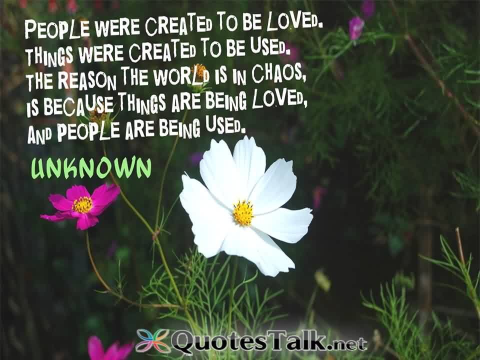Nice  Chaos Quote By Unknown~People Were Created To Be Loed, Things Were Created To Be Used. The Reason The World is In Chaos, Is Because Things Are being Loved, And People Are being used.