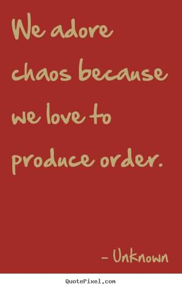 Nice Chaos Quote by Unknown~We Adore Chaos BEcause We Love To Produce Order.