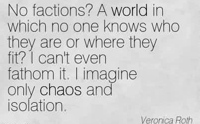 Nice Chaos Quote by Veronica roth~No factions! A world in which no one knows who they are or where they fit! I can't even fathom it. I imagine only chaos and isolation.