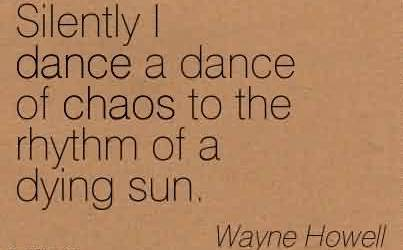 Nice Chaos Quote by Wayne Howell~ Silently I Dance A Dance Of Chaos To The Rhythm Of A Dying Sun.