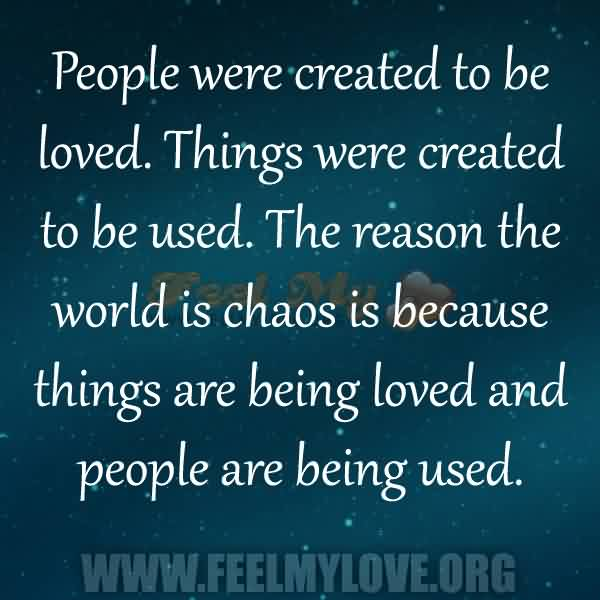 Nice  Chaos Quote ~People Were Created To Be Loved. Things Were Created To be used. The Reason the World Is Chaos is Because Things Are Being Loved And people Are being Used.