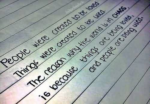 Nice  Chaos Quote ~People were created to be loved things were created to be used.