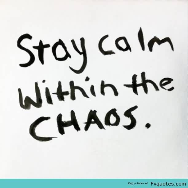 Nice Chaos Quote ~ Stay Calm Within The Chaos.