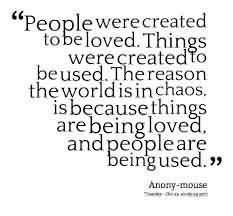 Nice Chaos Quote~People Were Created To Be Loved. Things Were Created To Be used. The Reason The World Is In Chaos. Is BEcause Things Are Being Loved….