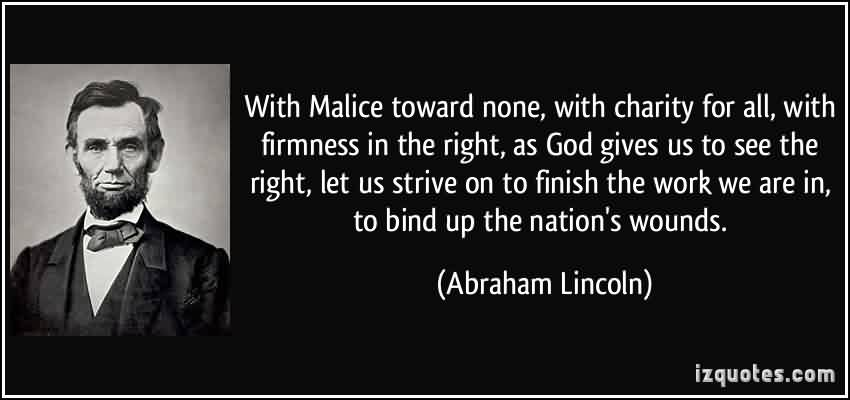 Nice Charity Quote By Abraham Lincoln ~ With Malice toward none, with charity for all , with firmness in the right, as god gives us to see the right