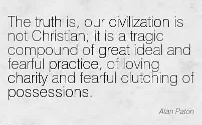 Nice Charity Quote By Alan Paton~The truth is, our civilization is not Christian; it is a tragic compound of great ideal and fearful practice, of loving charity and fearful clutching of possessions.