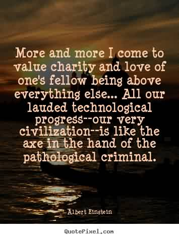 Nice Charity Quote By Albert Einsteln~ More and more I come to value charity and love of one's fellow being above everything else..Nice Charity Quote By Albert Einsteln~ More and more I come to value charity and love of one's fellow being above everything else..