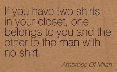 Nice Charity Quote By Ambrose Of Milan~If you have two shirts in your closet, one belongs to you and the other to the man with no shirt.
