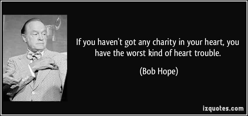 Nice Charity Quote By Bob Hope ~ If you haven't got any  charity in your heart, you have the worst kind of heart trouble.